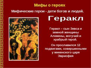 Мифы о героях Мифические герои - дети богов и людей. Геракл – сын Зевса и зем
