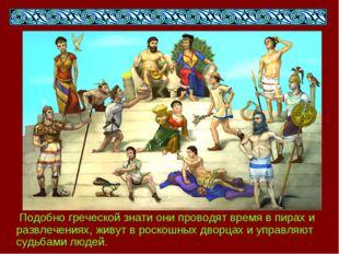Подобно греческой знати они проводят время в пирах и развлечениях, живут в р