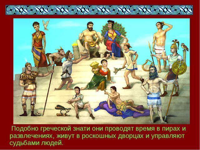 Подобно греческой знати они проводят время в пирах и развлечениях, живут в р...