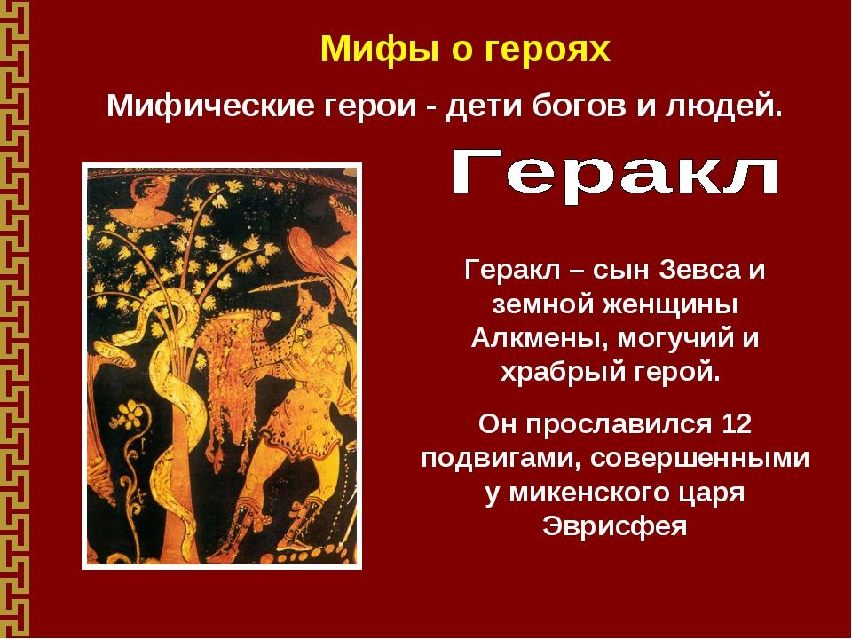 Мифы о героях Мифические герои - дети богов и людей. Геракл – сын Зевса и зем...