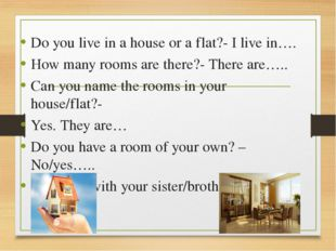 Do you live in a house or a flat?- I live in…. How many rooms are there?- Th