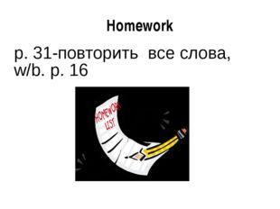 Homework p. 31-повторить все слова, w/b. p. 16