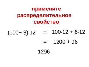 (100+ 8)∙12 100∙12 + 8∙12 = 1200 + 96 = 1296 примените распределительное свой