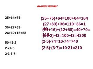 вычислите: 25+64+75 36+27+83 24+12+16+58 50·43·2 2·74·5 2·3·5·7 (25+75)+64=1