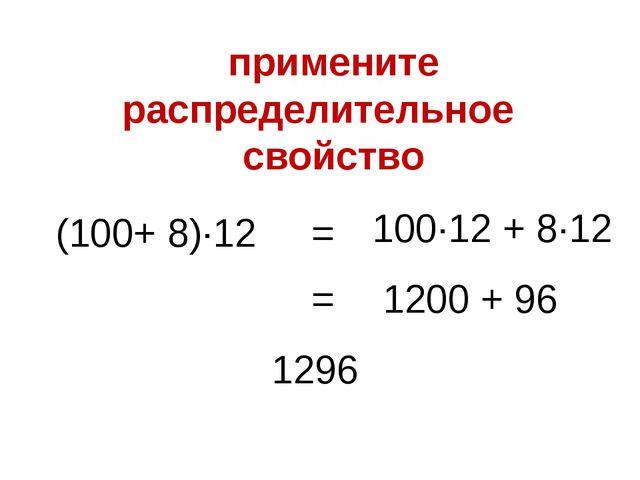 (100+ 8)∙12 100∙12 + 8∙12 = 1200 + 96 = 1296 примените распределительное свой...