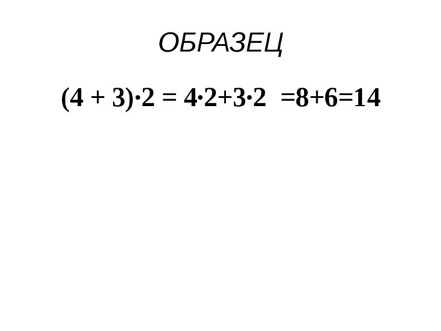 ОБРАЗЕЦ (4 + 3)∙2 = 4∙2+3∙2 =8+6=14