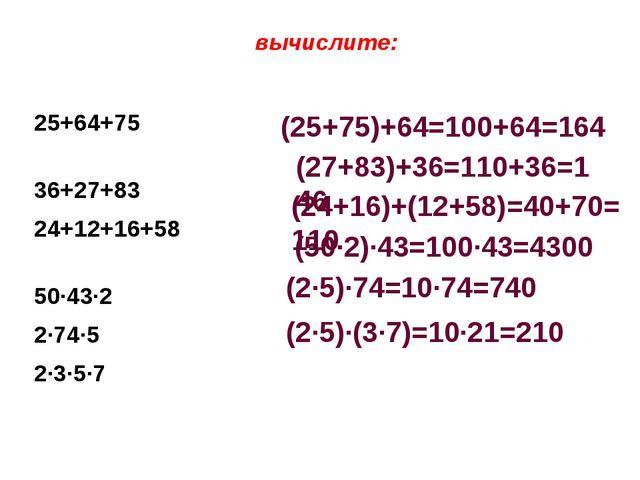 вычислите: 25+64+75 36+27+83 24+12+16+58 50·43·2 2·74·5 2·3·5·7 (25+75)+64=1...