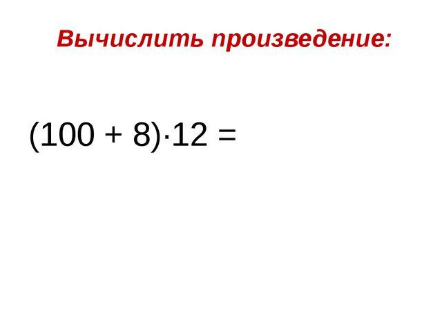 Вычислить произведение: (100 + 8)∙12 =