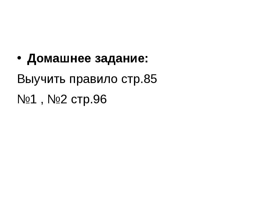 Домашнее задание: Выучить правило стр.85 №1 , №2 стр.96