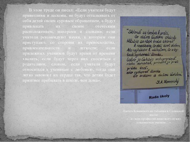 В этом труде он писал: «Если учителя будут приветливы и ласковы, не будут о...