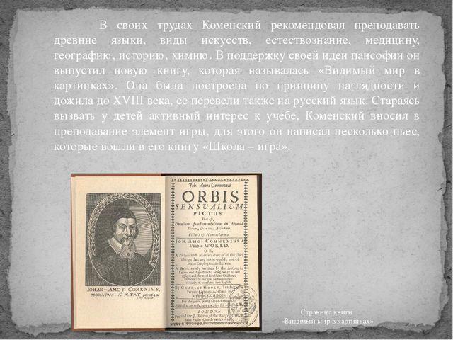 В своих трудах Коменский рекомендовал преподавать древние языки, виды искус...