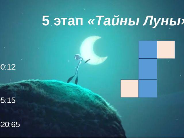 5 этап «Тайны Луны» 300:12  105:15  1820:65