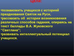 Цели: познакомить учащихся с историей празднования Святок на Руси, расска