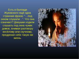 """Есть в балладе Жуковского ещё одна странная фраза: """"…под окном слушали…"""". Что"""