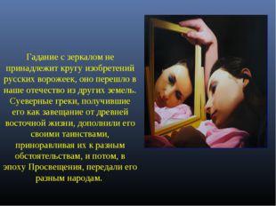 Гадание с зеркалом не принадлежит кругу изобретений русских ворожеек, оно пер