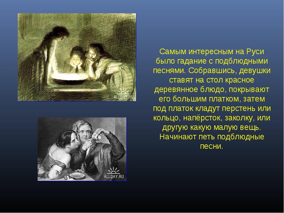 Самым интересным на Руси было гадание с подблюдными песнями. Собравшись, деву...