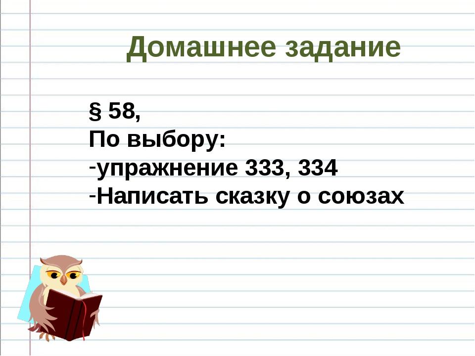 Домашнее задание § 58, По выбору: упражнение 333, 334 Написать сказку о союзах
