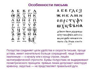 Особенности письма Полуустав соединяет цели удобства и скорости письма, проще