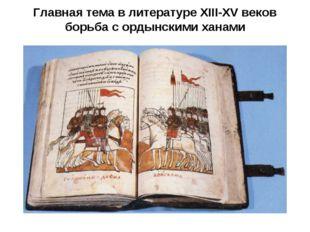 Главная тема в литературе XIII-XV веков борьба с ордынскими ханами