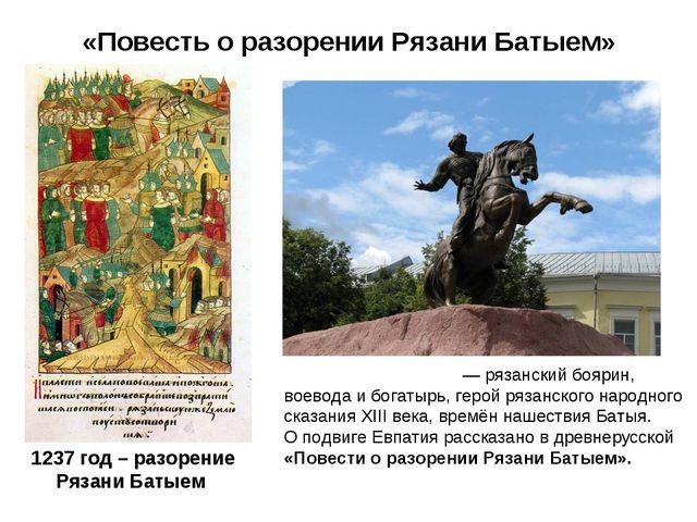 «Повесть о разорении Рязани Батыем» Евпа́тий Коловра́т — рязанский боярин, во...