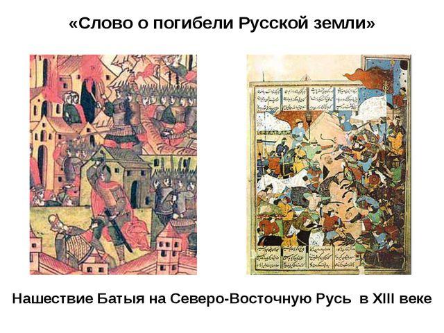 «Слово о погибели Русской земли» Нашествие Батыя на Северо-Восточную Русь в X...