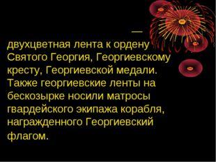 Гео́ргиевская ле́нта — двухцветная лента к ордену Святого Георгия, Георгиевс