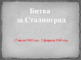 17 июля 1942 год – 2 февраля 1943 год Битва за Сталинград