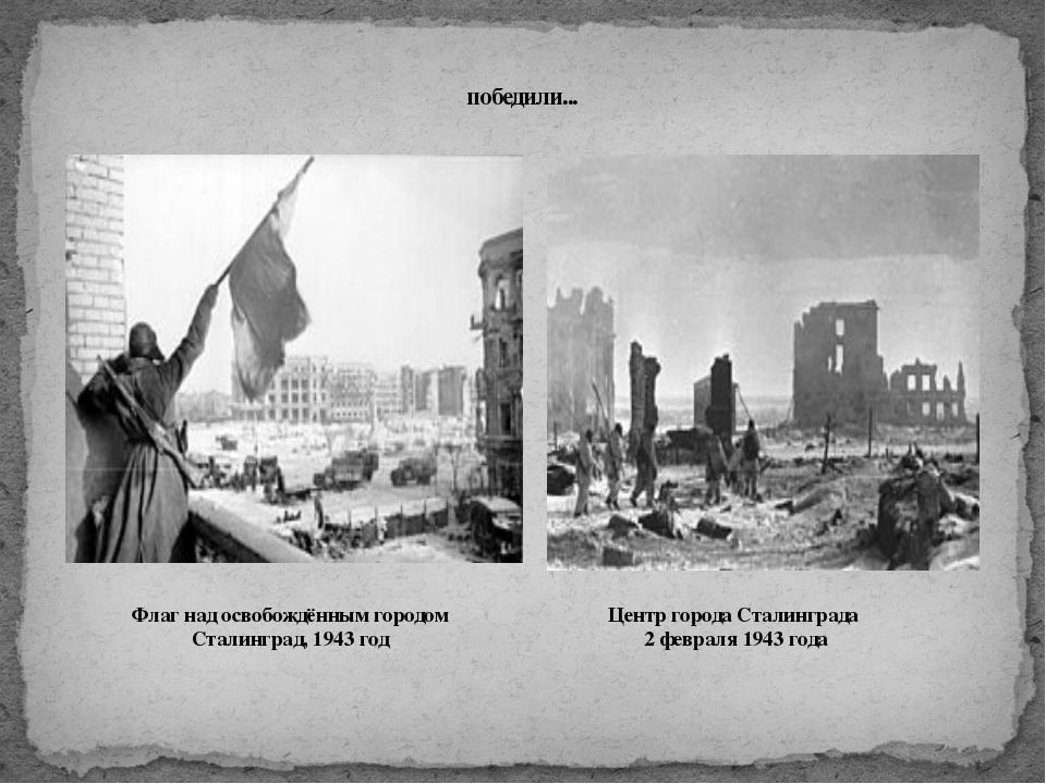 победили... Флаг над освобождённым городом Сталинград, 1943 год Центр города...