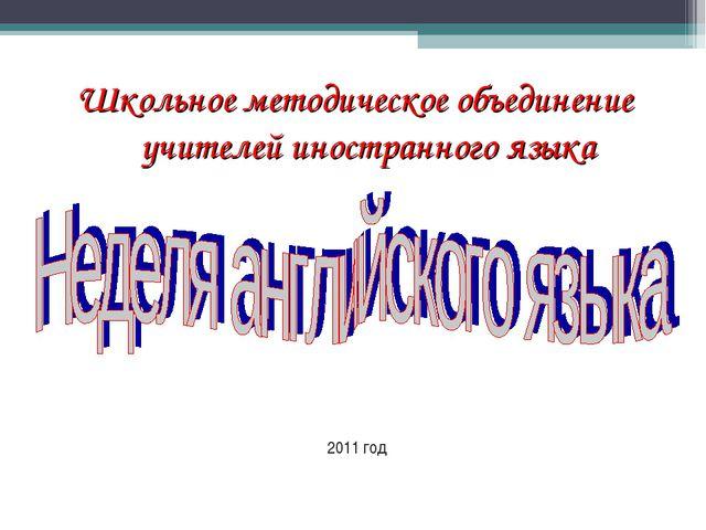 Школьное методическое объединение учителей иностранного языка 2011 год