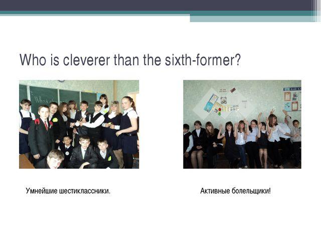 Who is cleverer than the sixth-former? Активные болельщики! Умнейшие шестикла...