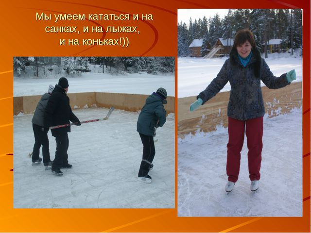 Мы умеем кататься и на санках, и на лыжах, и на коньках!))