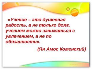 «Учение – это душевная радость, а не только долг, учением можно заниматься с