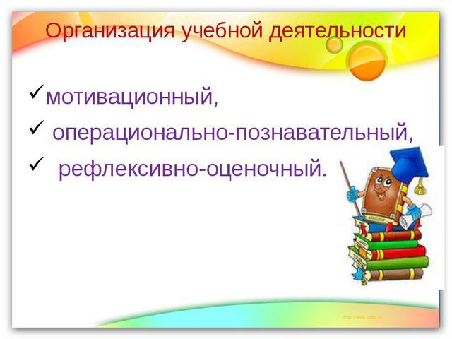 Организация учебной деятельности мотивационный, операционально-познавательный...