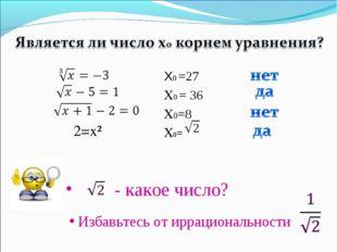 - какое число? 2=x² X0 =27 X0 = 36 X0=8 X0= Избавьтесь от иррациональности