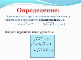 Уравнения, в которых переменная содержится под знаком корня, называются ирра