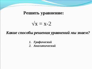 Решить уравнение: √х = х-2 Какие способы решения уравнений мы знаем? Графичес