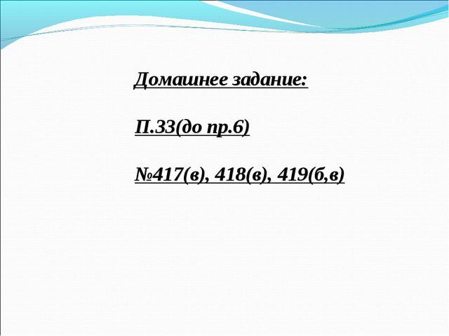 Домашнее задание: П.33(до пр.6) №417(в), 418(в), 419(б,в)