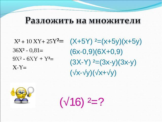 (√16) ²=? Х² + 10 XY+ 25Y²= 36Х² - 0,81= 9Х² - 6XY + Y²= X-Y= (X+5Y) ²=(х+5у...