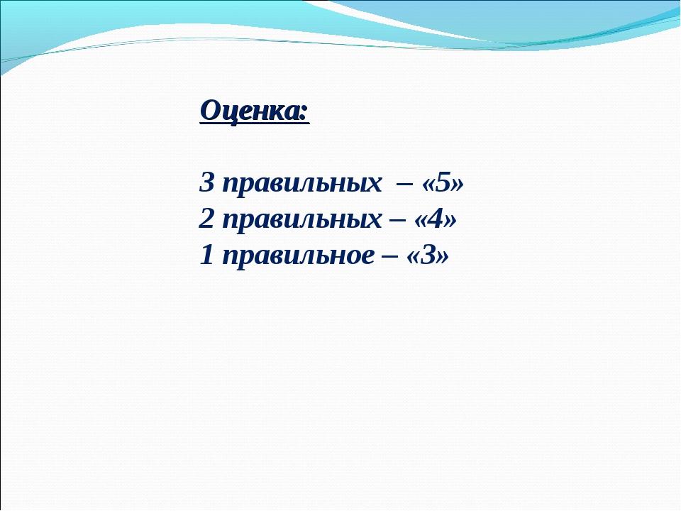 Оценка: 3 правильных – «5» 2 правильных – «4» 1 правильное – «3»
