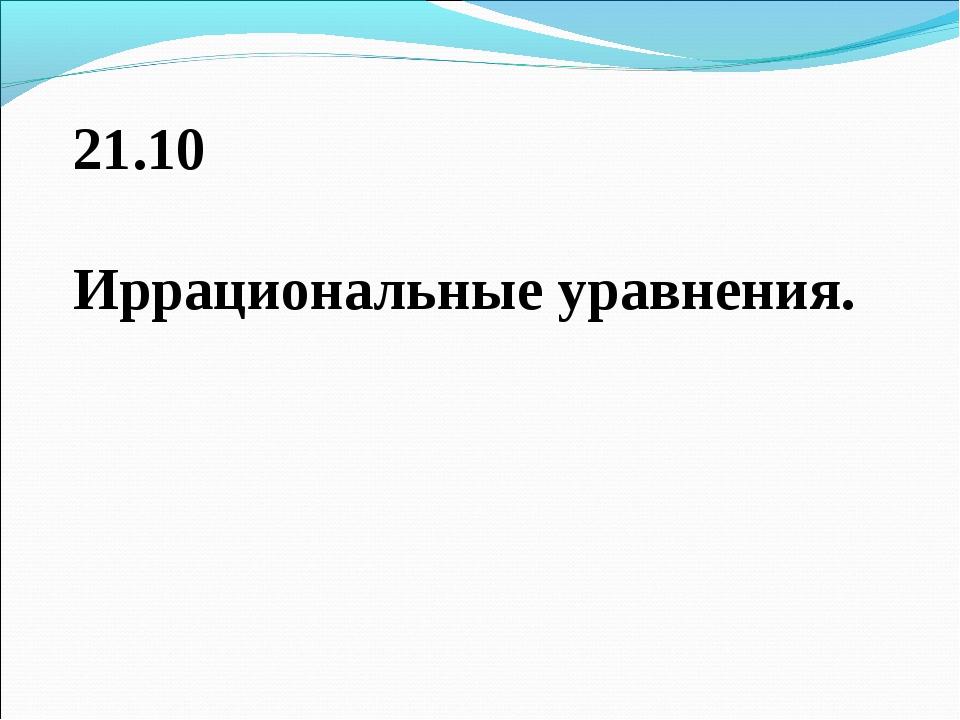 21.10 Иррациональные уравнения.