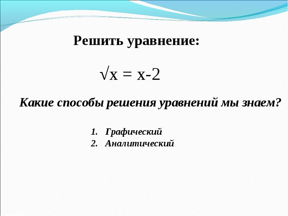 Решить уравнение: √х = х-2 Какие способы решения уравнений мы знаем? Графичес...