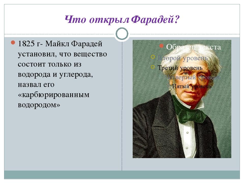 Что открыл Фарадей? 1825 г- Майкл Фарадей установил, что вещество состоит тол...