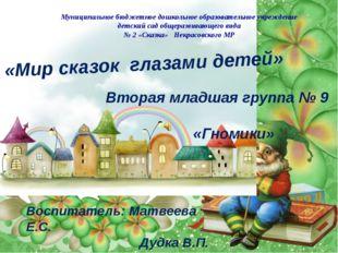 «Мир сказок глазами детей» Вторая младшая группа № 9 «Гномики» Воспитатель: