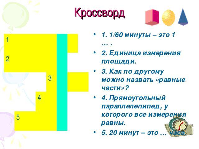 Кроссворд 1. 1/60 минуты – это 1 … . 2. Единица измерения площади. 3. Как по...