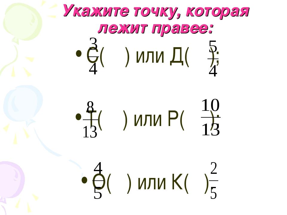 Укажите точку, которая лежит правее: С( ) или Д( ); Т( ) или Р( ); О( ) или К...