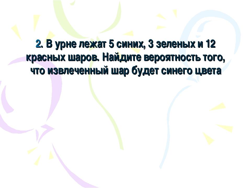 2. В урне лежат 5 синих, 3 зеленых и 12 красных шаров. Найдите вероятность то...