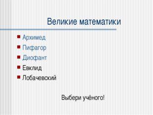 Великие математики Архимед Пифагор Диофант Евклид Лобачевский Выбери учёного!