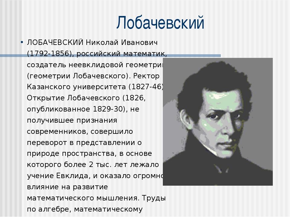 Лобачевский ЛОБАЧЕВСКИЙ Николай Иванович (1792-1856), российский математик, с...