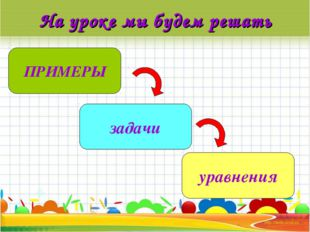 На уроке мы будем решать ПРИМЕРЫ задачи уравнения