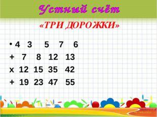 «ТРИ ДОРОЖКИ» 4 3 5 7 6 + 7 8 12 13 х 12 15 35 42 + 19 23 47 55